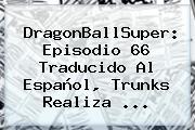 <b>DragonBallSuper</b>: Episodio <b>66</b> Traducido Al Español, Trunks Realiza ...