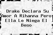 Drake Declara Su Amor A <b>Rihanna</b> Pero Ella Le Niega El Beso