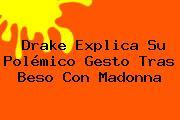 <b>Drake</b> Explica Su Polémico Gesto Tras Beso Con Madonna
