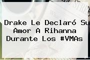 Drake Le Declaró Su Amor A <b>Rihanna</b> Durante Los #VMAs