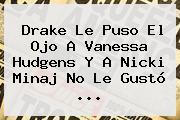 Drake Le Puso El Ojo A <b>Vanessa Hudgens</b> Y A Nicki Minaj No Le Gustó ...