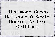 Draymond Green Defiende A <b>Kevin Durant</b> De Las Críticas