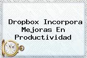 <b>Dropbox</b> Incorpora Mejoras En Productividad