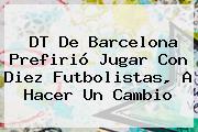 DT De <b>Barcelona</b> Prefirió Jugar Con Diez Futbolistas, A Hacer Un Cambio