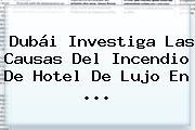 Dubái Investiga Las Causas Del Incendio De Hotel De Lujo En <b>...</b>