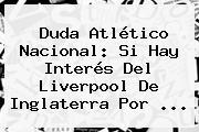 Duda <b>Atlético Nacional</b>: Si Hay Interés Del Liverpool De Inglaterra Por <b>...</b>