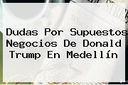 Dudas Por Supuestos Negocios De <b>Donald Trump</b> En Medellín