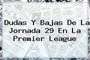 Dudas Y Bajas De La Jornada 29 En La <b>Premier League</b>
