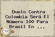 Duelo Contra Colombia Será El Número 100 Para Brasil En ...