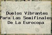 Duelos Vibrantes Para Las <b>Semifinales</b> De La <b>Eurocopa</b>