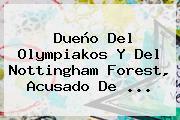 Dueño Del Olympiakos Y Del Nottingham Forest, Acusado De ...