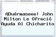 ¡Duérmaseee! John Milton Le Ofreció Ayuda Al Chicharito