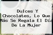 Dulces Y Chocolates, Lo Que Más Se Regala El <b>Día De La Mujer</b>