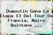 Dumoulin Gana La Etapa 13 Del <b>Tour De Francia</b>, Nairo Quintana ...