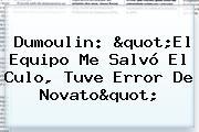 """<b>Dumoulin</b>: """"El Equipo Me Salvó El Culo, Tuve Error De Novato"""""""