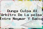 Dunga Culpa Al árbitro De La <b>pelea</b> Entre <b>Neymar Y Bacca</b>