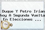 Duque Y Petro Irían <b>hoy</b> A Segunda Vuelta En Elecciones ...