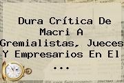 Dura Crítica De Macri A Gremialistas, Jueces Y Empresarios En El ...