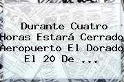Durante Cuatro Horas Estará Cerrado Aeropuerto El Dorado El <b>20 De</b> ...