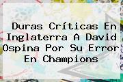 Duras Críticas En Inglaterra A <b>David Ospina</b> Por Su Error En Champions