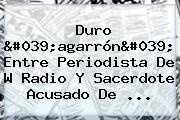 Duro 'agarrón' Entre Periodista De W Radio Y Sacerdote Acusado De ...
