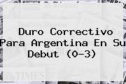 Duro Correctivo Para Argentina En Su Debut (0-3)
