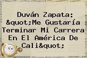 Duván Zapata: &quot;Me Gustaría Terminar Mi Carrera En El <b>América De Cali</b>&quot;