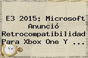 <b>E3</b> 2015: Microsoft Anunció Retrocompatibilidad Para Xbox One Y <b>...</b>