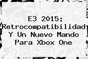 <b>E3 2015</b>: Retrocompatibilidad Y Un Nuevo Mando Para Xbox One