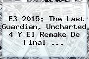 <b>E3</b> 2015: The Last Guardian, Uncharted 4 Y El Remake De Final <b>...</b>