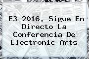 <b>E3 2016</b>. Sigue En Directo La Conferencia De Electronic Arts