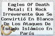 <b>Eagles Of Death Metal</b>: El Rock Irreverente Que Se Convirtió En Blanco De Los Ataques De Estado Islámico En París