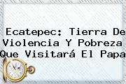 <b>Ecatepec</b>: Tierra De Violencia Y Pobreza Que Visitará El Papa