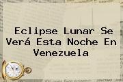 <b>Eclipse</b> Lunar Se Verá Esta Noche En Venezuela