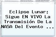 <b>Eclipse</b> Lunar: Sigue EN VIVO La Transmisión De La NASA Del Evento ...