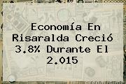 Economía En Risaralda Creció 3.8% Durante El 2.015