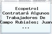 Ecopetrol Contratará Algunos Trabajadores De Campo Rubiales: Juan <b>...</b>