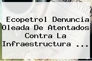 Ecopetrol Denuncia Oleada De Atentados Contra La Infraestructura ...