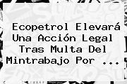 Ecopetrol Elevará Una Acción Legal Tras Multa Del Mintrabajo Por ...
