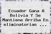 Ecuador Gana A Bolivia Y Se Mantiene Arriba En <b>eliminatorias</b> <b>...</b>