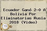 <b>Ecuador</b> Ganó 2-0 A <b>Bolivia</b> Por Eliminatorias Rusia 2018 (Video)