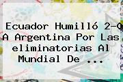 Ecuador Humilló 2-0 A Argentina Por Las <b>eliminatorias</b> Al Mundial De <b>...</b>