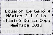 <b>Ecuador</b> Le Ganó A <b>México</b> 2-1 Y Lo Eliminó De La Copa América 2015