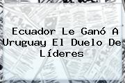 <b>Ecuador</b> Le Ganó A <b>Uruguay</b> El Duelo De Líderes