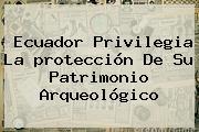 Ecuador Privilegia La <b>protección</b> De Su Patrimonio Arqueológico