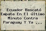 <b>Ecuador</b> Rescató Empate En El último Minuto Contra <b>Paraguay</b> Y Ya <b>...</b>