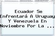 Ecuador Se Enfrentará A Uruguay Y Venezuela En Noviembre Por La ...