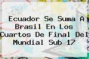 Ecuador Se Suma A Brasil En Los Cuartos De Final Del <b>Mundial Sub 17</b>