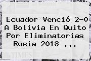 Ecuador Venció 2-0 A Bolivia En Quito Por <b>Eliminatorias Rusia 2018</b> <b>...</b>