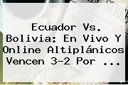 <b>Ecuador Vs. Bolivia</b>: En Vivo Y Online Altiplánicos Vencen 3-2 Por <b>...</b>